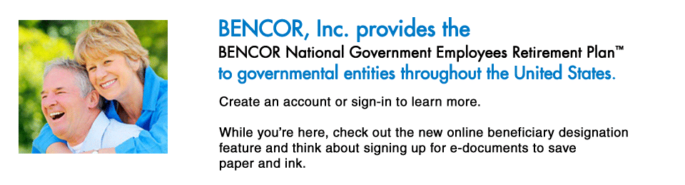 BENCOR, Inc. provides the BENCOR National Government Employees Retirement Plan to governmental entities throughout the United States. Create an account or sign-in to learn more. While you're here, check out the new online beneficiary designation feature and think about signing up for e-documents to save paper and ink.